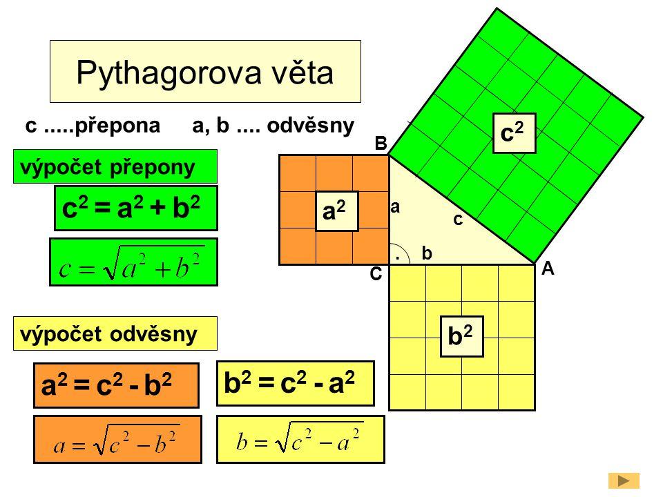 Pythagorova věta A B C b a c. c2c2 b2b2 a2a2 c 2 = a 2 + b 2 a 2 = c 2 - b 2 b 2 = c 2 - a 2 c.....přeponaa, b.... odvěsny výpočet přepony výpočet odv