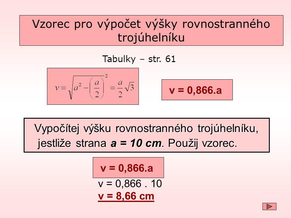 v = 0,866.a Tabulky – str. 61 Vzorec pro výpočet výšky rovnostranného trojúhelníku v = 0,866. 10 v = 8,66 cm Vypočítej výšku rovnostranného trojúhelní