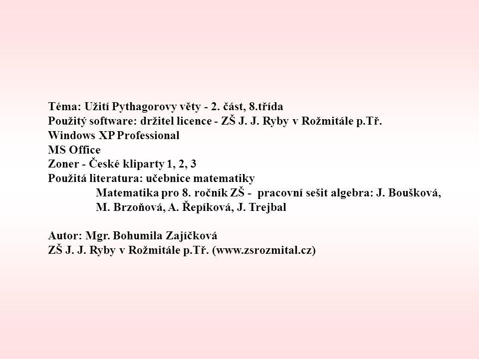 Téma: Užití Pythagorovy věty - 2. část, 8.třída Použitý software: držitel licence - ZŠ J. J. Ryby v Rožmitále p.Tř. Windows XP Professional MS Office