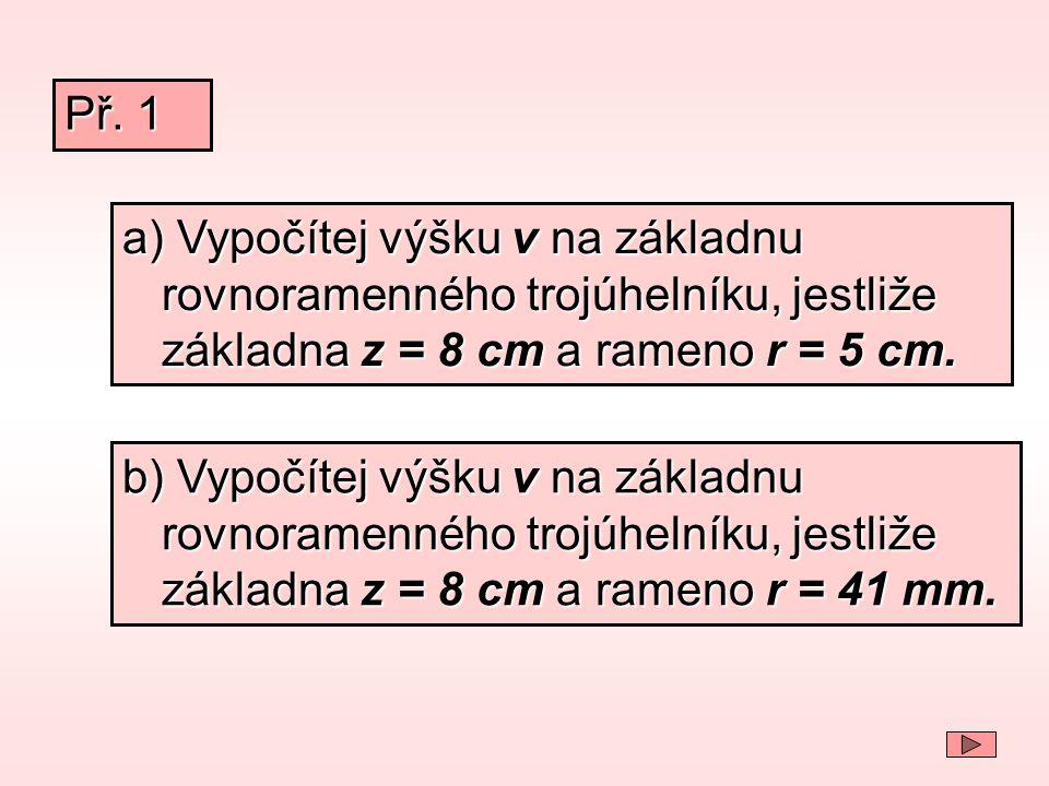 a) Vypočítej výšku v na základnu rovnoramenného trojúhelníku, jestliže základna z = 8 cm a rameno r = 5 cm. Př. 1 b) Vypočítej výšku v na základnu rov