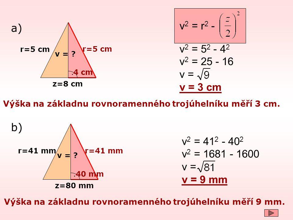 r=5 cm z=8 cm. v = ? v 2 = 5 2 - 4 2 v 2 = 25 - 16 v = v = 3 cm a) Výška na základnu rovnoramenného trojúhelníku měří 3 cm. 4 cm v 2 = r 2 - b) r=41 m