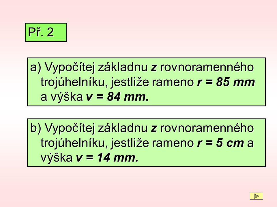 a) Vypočítej základnu z rovnoramenného trojúhelníku, jestliže rameno r = 85 mm a výška v = 84 mm. Př. 2 b) Vypočítej základnu z rovnoramenného trojúhe