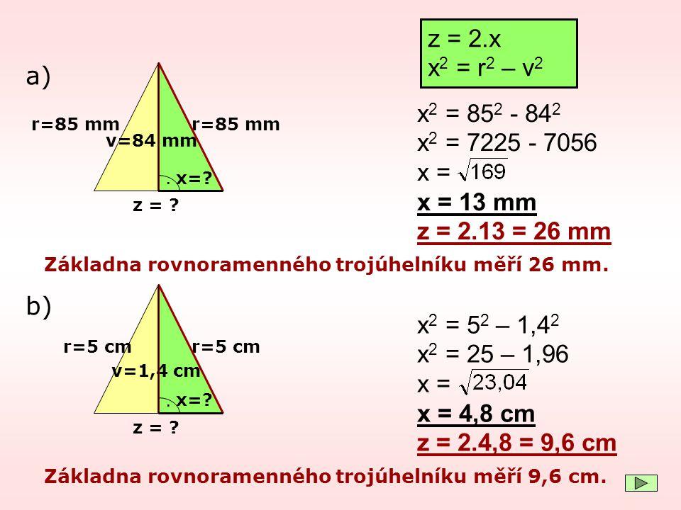 r=85 mm v=84 mm. z = ? x 2 = 85 2 - 84 2 x 2 = 7225 - 7056 x = x = 13 mm z = 2.13 = 26 mm a) Základna rovnoramenného trojúhelníku měří 26 mm. x=? z =