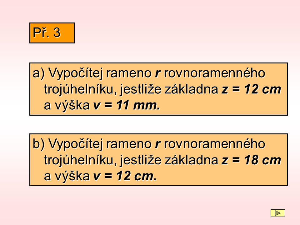 a) Vypočítej rameno r rovnoramenného trojúhelníku, jestliže základna z = 12 cm a výška v = 11 mm. Př. 3 b) Vypočítej rameno r rovnoramenného trojúheln