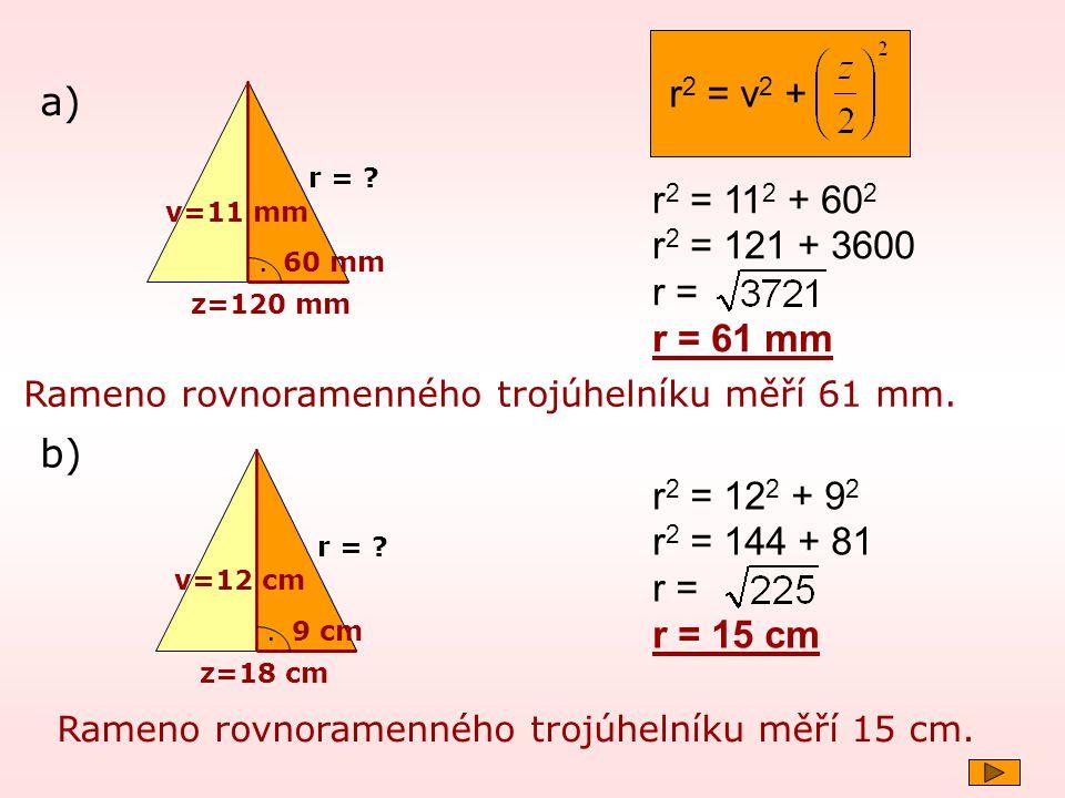 v=11 mm z=120 mm. r = ? r 2 = 11 2 + 60 2 r 2 = 121 + 3600 r = r = 61 mm a) Rameno rovnoramenného trojúhelníku měří 61 mm. 60 mm r 2 = v 2 + v=12 cm z