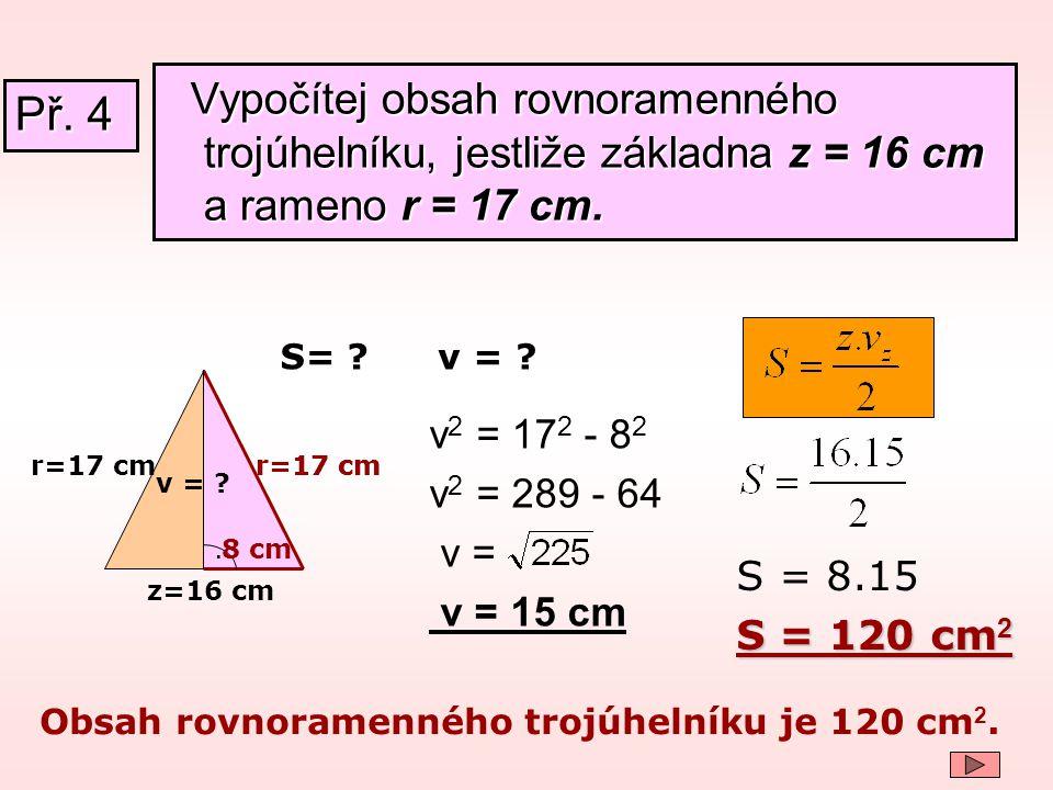 r=17 cm z=16 cm. v = ? v 2 = 17 2 - 8 2 v 2 = 289 - 64 v = v = 15 cm Obsah rovnoramenného trojúhelníku je 120 cm 2. 8 cm r=17 cm S= ? S = 8.15 S = 120