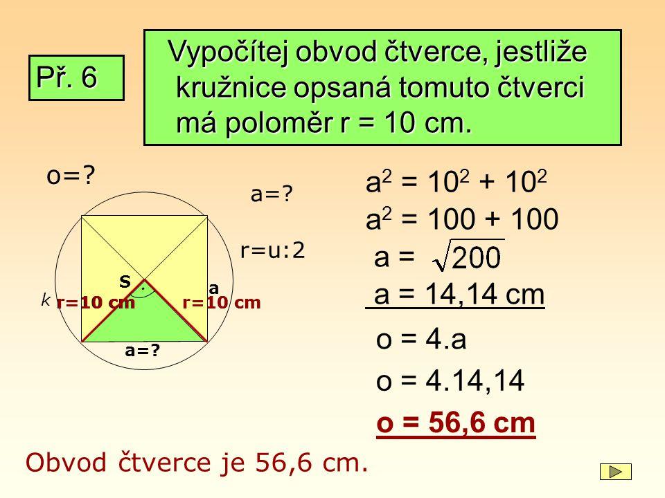 Př. 6 k r=u:2 a=? r=10 cm. a=? S a r=10 cm a 2 = 10 2 + 10 2 a 2 = 100 + 100 a = a = 14,14 cm Obvod čtverce je 56,6 cm. Vypočítej obvod čtverce, jestl