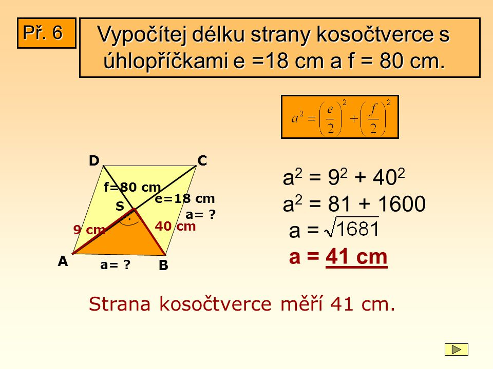 f=80 cm e=18 cm a= ? a 2 = 9 2 + 40 2 a 2 = 81 + 1600 a = a = 41 cm Strana kosočtverce měří 41 cm. S A B CD a= ?. 40 cm 9 cm Vypočítej délku strany ko