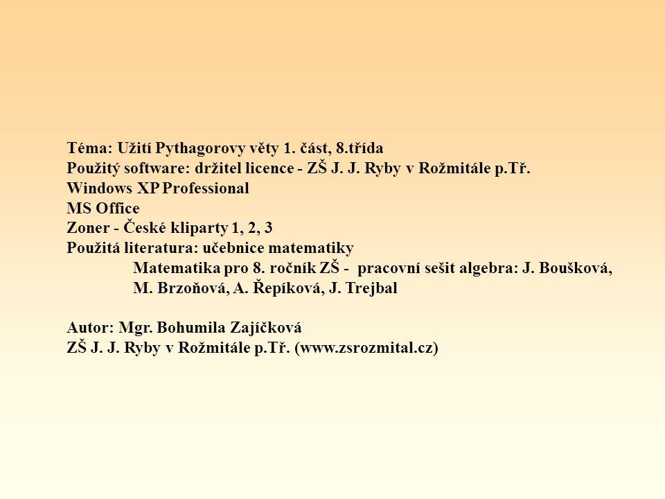 Téma: Užití Pythagorovy věty 1. část, 8.třída Použitý software: držitel licence - ZŠ J. J. Ryby v Rožmitále p.Tř. Windows XP Professional MS Office Zo