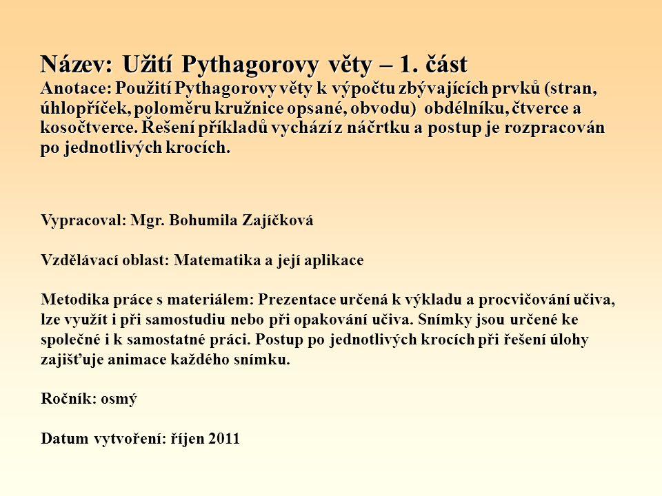 Název: Užití Pythagorovy věty – 1. část Anotace: Použití Pythagorovy věty k výpočtu zbývajících prvků (stran, úhlopříček, poloměru kružnice opsané, ob