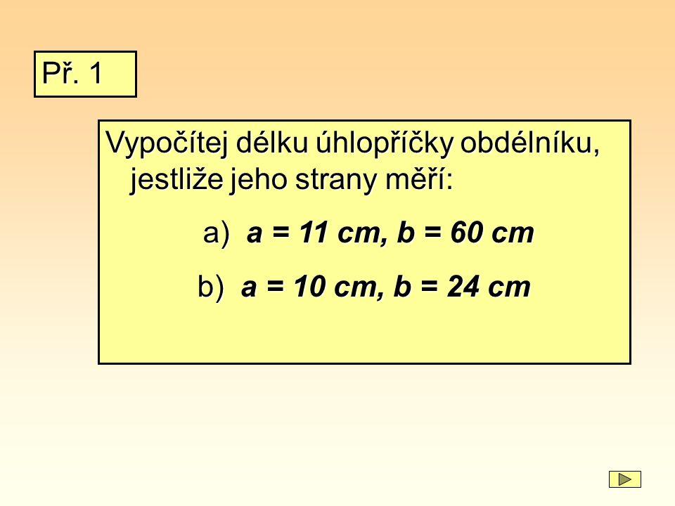 Vypočítej délku úhlopříčky obdélníku, jestliže jeho strany měří: a) a = 11 cm, b = 60 cm a) a = 11 cm, b = 60 cm b) a = 10 cm, b = 24 cm Př. 1