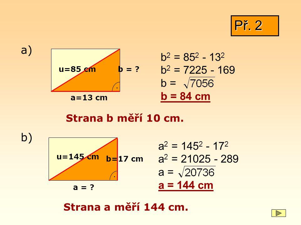 Př. 2 u=85 cm a=13 cm. b = ? b 2 = 85 2 - 13 2 b 2 = 7225 - 169 b = b = 84 cm a) b) Strana b měří 10 cm. u=145 cm b=17 cm. a = ? a 2 = 145 2 - 17 2 a