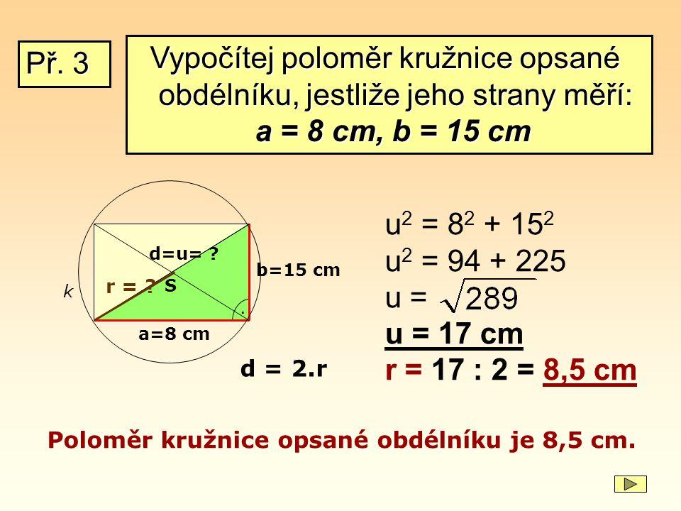 Př. 3 b=15 cm a=8 cm. d=u= ? u 2 = 8 2 + 15 2 u 2 = 94 + 225 u = u = 17 cm r = 17 : 2 = 8,5 cm Poloměr kružnice opsané obdélníku je 8,5 cm. S k r = ?
