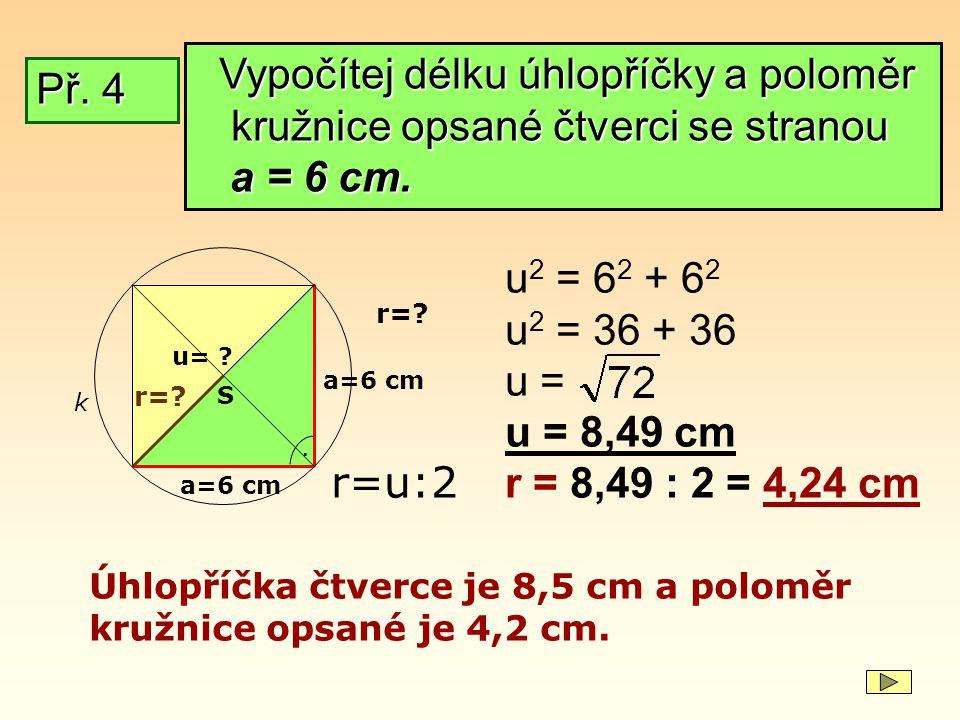 Př. 4 a=6 cm. u= ? u 2 = 6 2 + 6 2 u 2 = 36 + 36 u = u = 8,49 cm r = 8,49 : 2 = 4,24 cm Úhlopříčka čtverce je 8,5 cm a poloměr kružnice opsané je 4,2