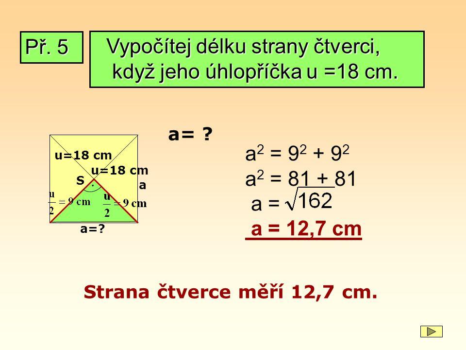 Př. 5 u=18 cm. a=? a 2 = 9 2 + 9 2 a 2 = 81 + 81 a = a = 12,7 cm Strana čtverce měří 12,7 cm. S a= ? a u=18 cm Vypočítej délku strany čtverci, když je