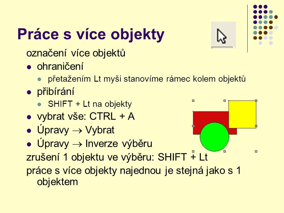 Práce s více objekty označení více objektů ohraničení přetažením Lt myši stanovíme rámec kolem objektů přibírání SHIFT + Lt na objekty vybrat vše: CTR