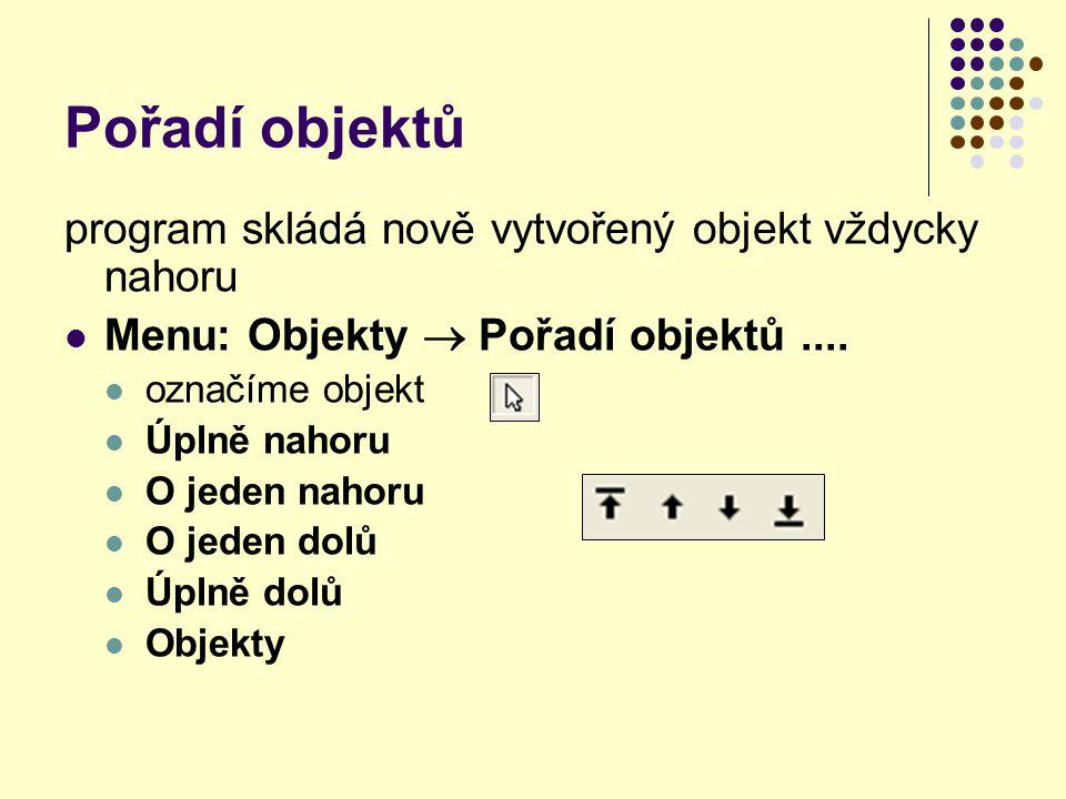 Pořadí objektů program skládá nově vytvořený objekt vždycky nahoru Menu: Objekty  Pořadí objektů.... označíme objekt Úplně nahoru O jeden nahoru O je
