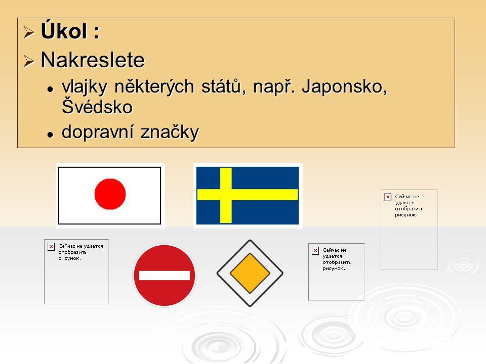  Úkol :  Nakreslete vlajky některých států, např. Japonsko, Švédsko vlajky některých států, např. Japonsko, Švédsko dopravní značky dopravní značky