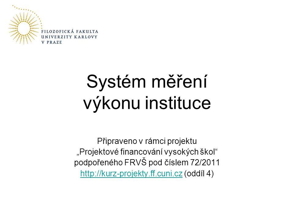"""Připraveno v rámci projektu """"Projektové financování vysokých škol podpořeného FRVŠ pod číslem 72/2011 http://kurz-projekty.ff.cuni.czhttp://kurz-projekty.ff.cuni.cz (oddíl 4) Systém měření výkonu instituce"""