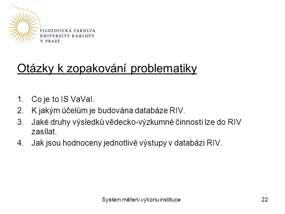 Systém měření výkonu instituce Otázky k zopakování problematiky 1.Co je to IS VaVaI. 2.K jakým účelům je budována databáze RIV. 3.Jaké druhy výsledků