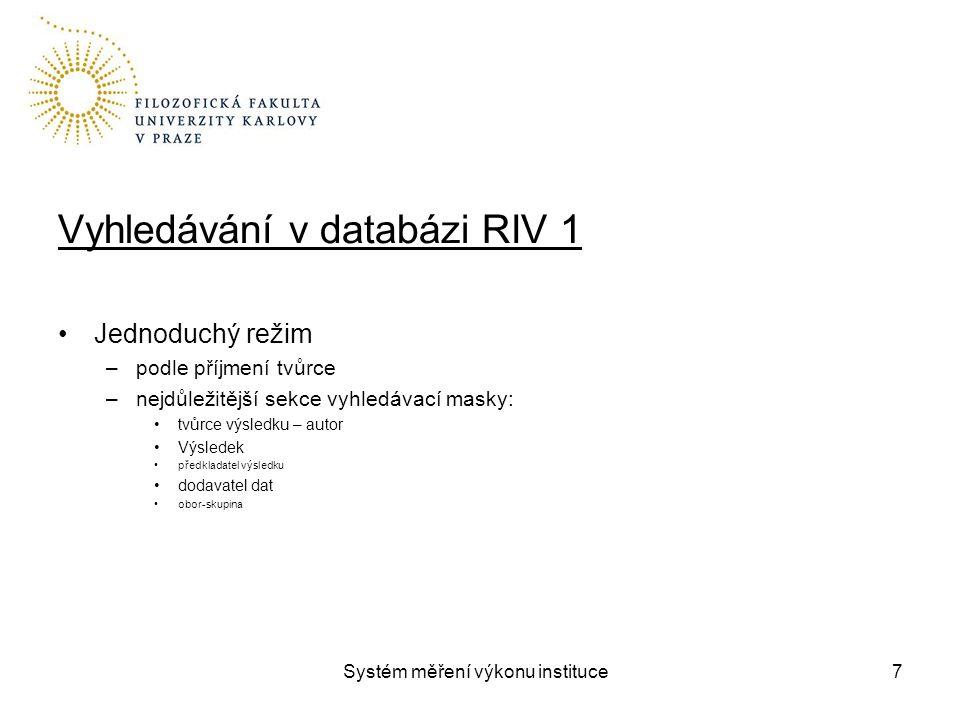 Systém měření výkonu instituce Vyhledávání v databázi RIV 1 Jednoduchý režim –podle příjmení tvůrce –nejdůležitější sekce vyhledávací masky: tvůrce výsledku – autor Výsledek předkladatel výsledku dodavatel dat obor-skupina 7