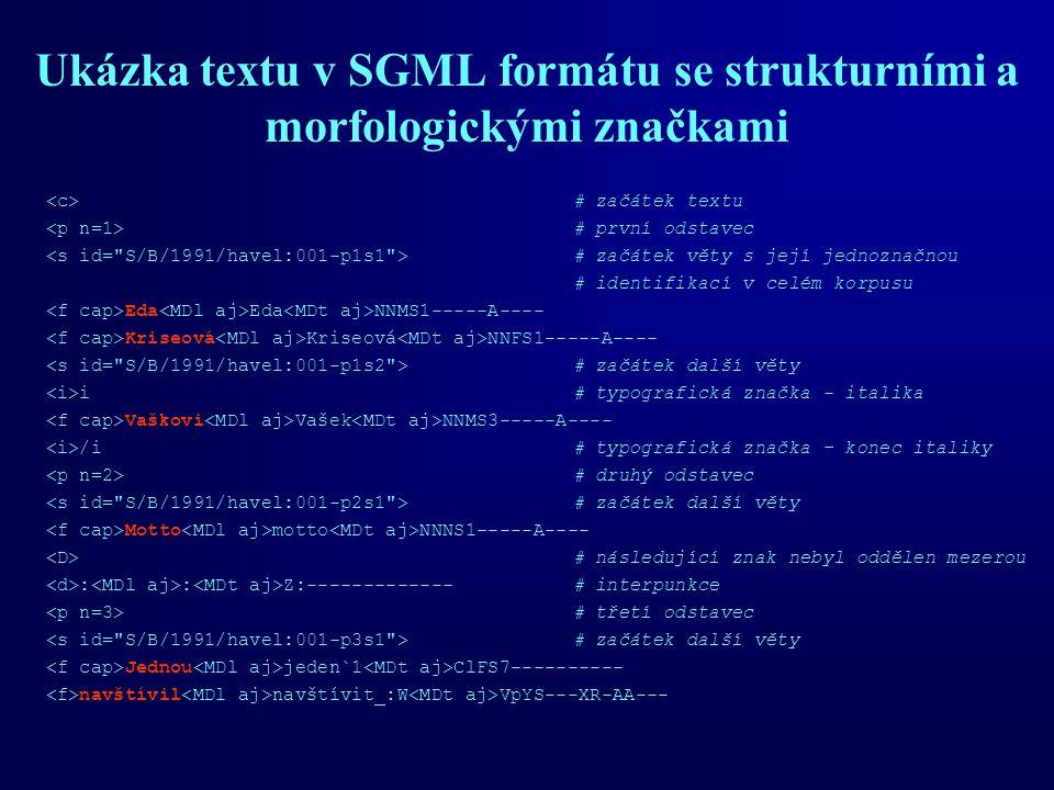 Ukázka textu v SGML formátu se strukturními a morfologickými značkami # začátek textu # první odstavec # začátek věty s její jednoznačnou # identifikací v celém korpusu Eda Eda NNMS1-----A---- Kriseová Kriseová NNFS1-----A---- # začátek další věty i# typografická značka - italika Vaškovi Vašek NNMS3-----A---- /i # typografická značka – konec italiky # druhý odstavec # začátek další věty Motto motto NNNS1-----A---- # následující znak nebyl oddělen mezerou : : Z:-------------# interpunkce # třetí odstavec # začátek další věty Jednou jeden`1 ClFS7---------- navštívil navštívit_:W VpYS---XR-AA---