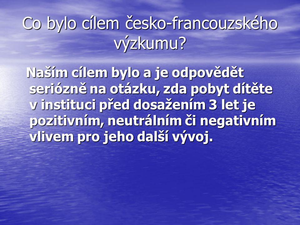 Co bylo cílem česko-francouzského výzkumu? Naším cílem bylo a je odpovědět seriózně na otázku, zda pobyt dítěte v instituci před dosažením 3 let je po