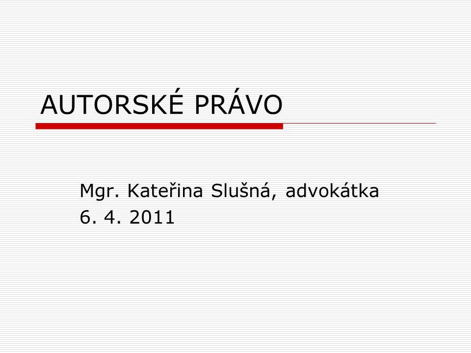 AUTORSKÉ PRÁVO Mgr. Kateřina Slušná, advokátka 6. 4. 2011
