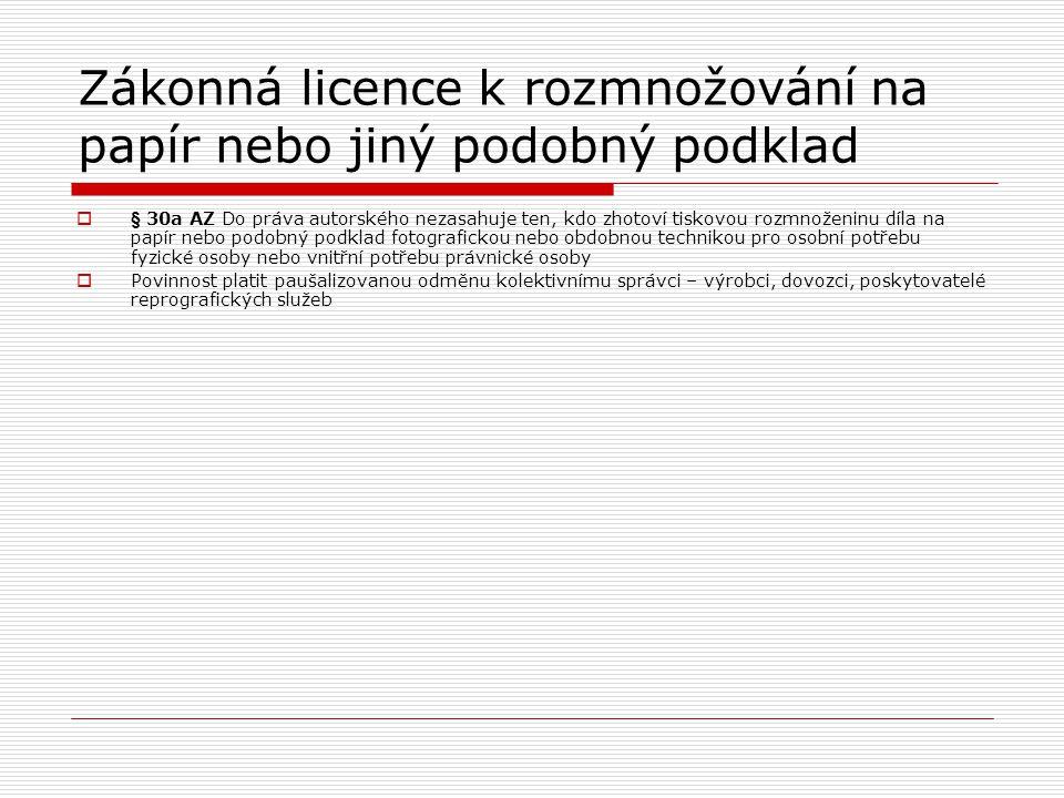 Zákonná licence k rozmnožování na papír nebo jiný podobný podklad  § 30a AZ Do práva autorského nezasahuje ten, kdo zhotoví tiskovou rozmnoženinu díla na papír nebo podobný podklad fotografickou nebo obdobnou technikou pro osobní potřebu fyzické osoby nebo vnitřní potřebu právnické osoby  Povinnost platit paušalizovanou odměnu kolektivnímu správci – výrobci, dovozci, poskytovatelé reprografických služeb