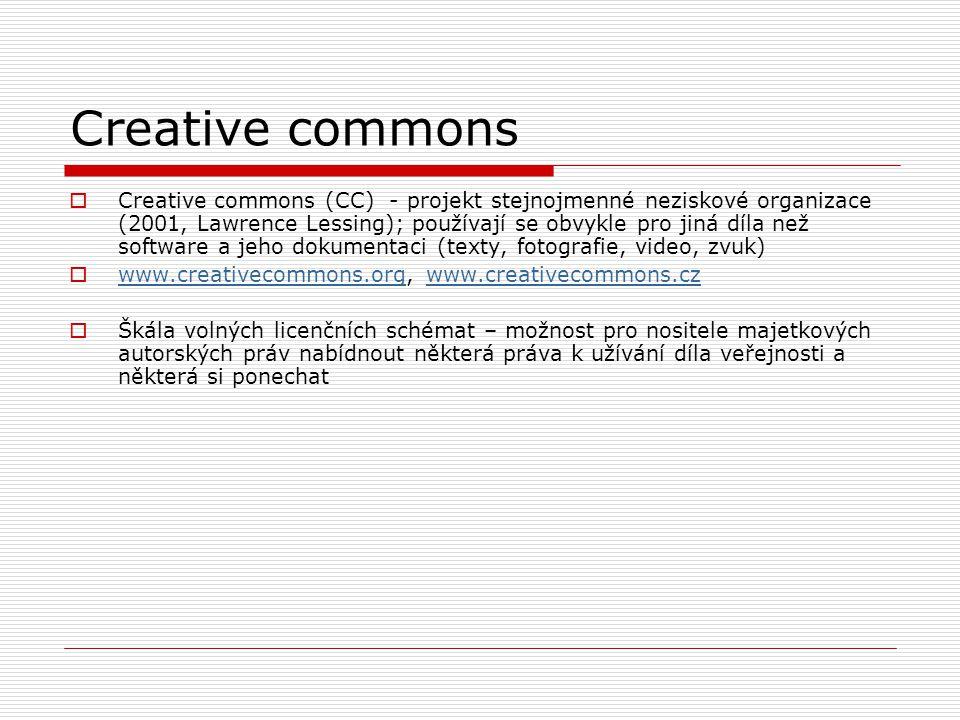 Creative commons  Creative commons (CC) - projekt stejnojmenné neziskové organizace (2001, Lawrence Lessing); používají se obvykle pro jiná díla než software a jeho dokumentaci (texty, fotografie, video, zvuk)  www.creativecommons.org, www.creativecommons.cz www.creativecommons.orgwww.creativecommons.cz  Škála volných licenčních schémat – možnost pro nositele majetkových autorských práv nabídnout některá práva k užívání díla veřejnosti a některá si ponechat