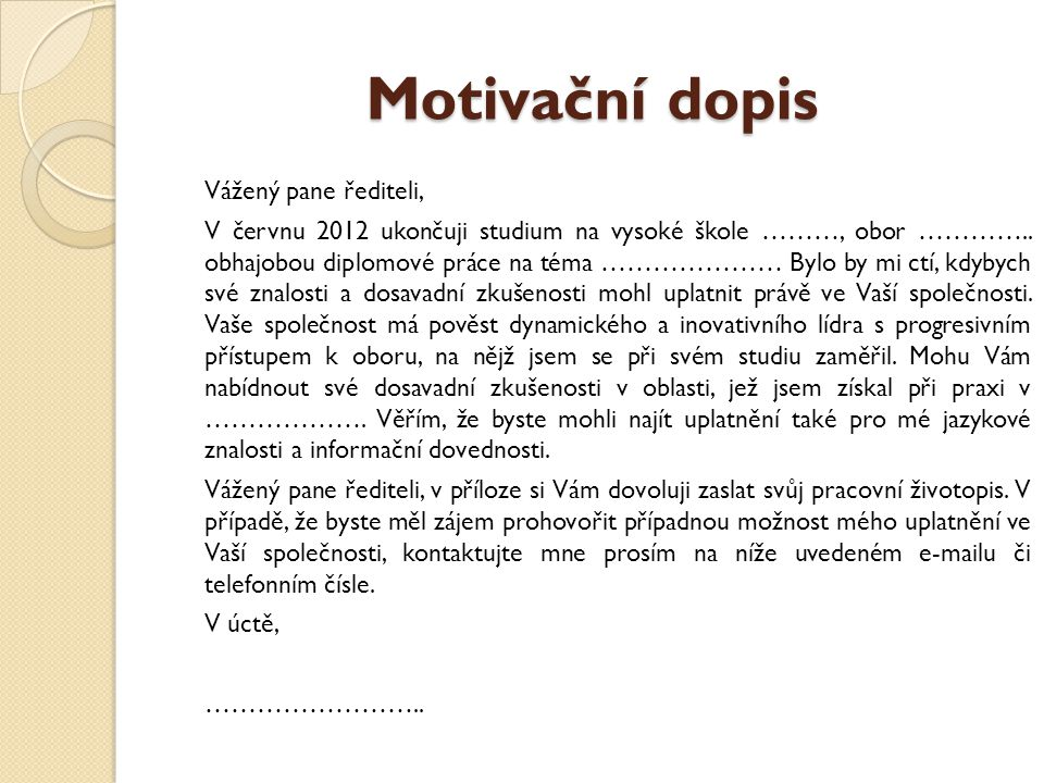 Motivační dopis Vážený pane řediteli, V červnu 2012 ukončuji studium na vysoké škole ………, obor ………….. obhajobou diplomové práce na téma ………………… Bylo b