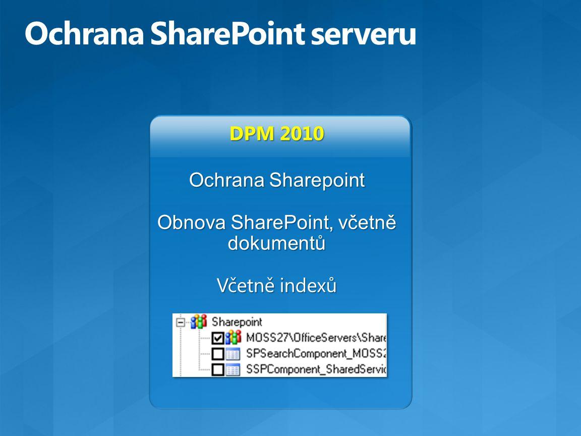 DPM 2010 Ochrana Sharepoint Obnova SharePoint, včetně dokumentů Včetně indexů Ochrana SharePoint serveru