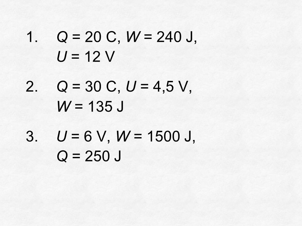 1. Q = 20 C, W = 240 J, U = 12 V 2. Q = 30 C, U = 4,5 V, W = 135 J 3.