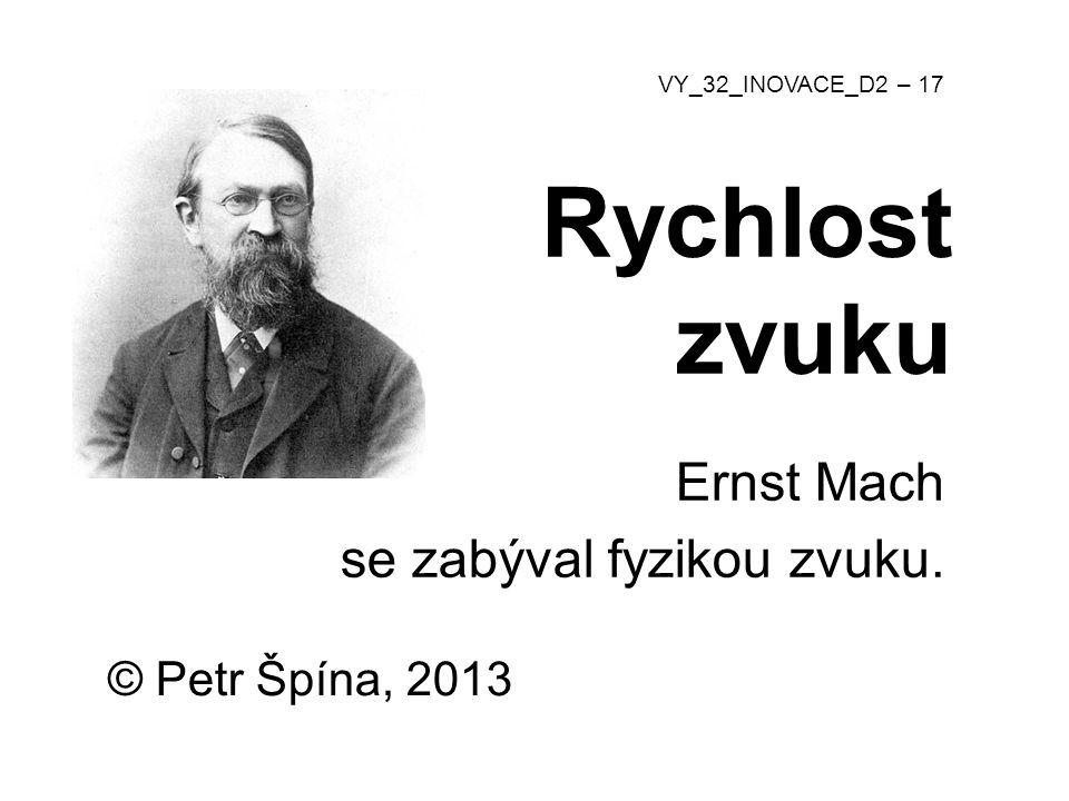 © Petr Špína, 2013 VY_32_INOVACE_D2 – 17 Rychlost zvuku Ernst Mach se zabýval fyzikou zvuku.