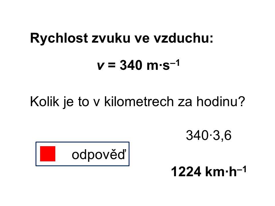Rychlost zvuku ve vzduchu: v = 340 m∙s –1 Kolik je to v kilometrech za hodinu? odpověď 340∙3,6 1224 km∙h –1