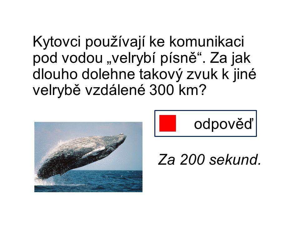 """Kytovci používají ke komunikaci pod vodou """"velrybí písně"""". Za jak dlouho dolehne takový zvuk k jiné velrybě vzdálené 300 km? odpověď Za 200 sekund."""