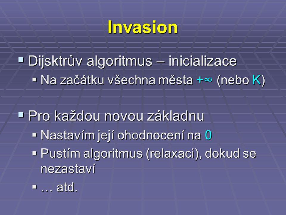 Invasion  Dijsktrův algoritmus – inicializace  Na začátku všechna města +∞ (nebo K)  Pro každou novou základnu  Nastavím její ohodnocení na 0  Pustím algoritmus (relaxaci), dokud se nezastaví  … atd.