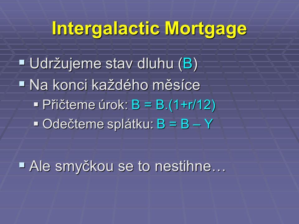 Intergalactic Mortgage  Udržujeme stav dluhu (B)  Na konci každého měsíce  Přičteme úrok: B = B.(1+r/12)  Odečteme splátku: B = B – Y  Ale smyčkou se to nestihne…