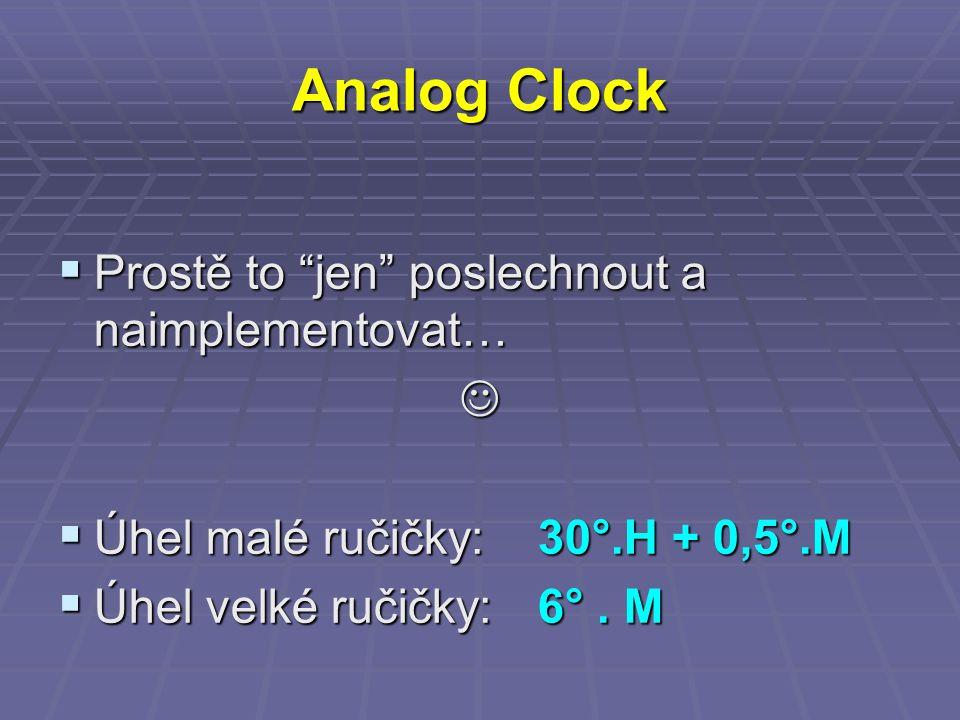 Analog Clock  Prostě to jen poslechnout a naimplementovat…  Úhel malé ručičky: 30°.H + 0,5°.M  Úhel velké ručičky:6°.