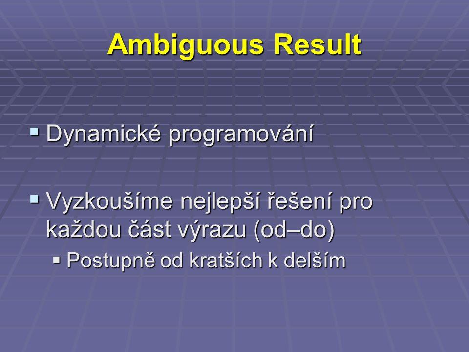 Ambiguous Result  Dynamické programování  Vyzkoušíme nejlepší řešení pro každou část výrazu (od–do)  Postupně od kratších k delším