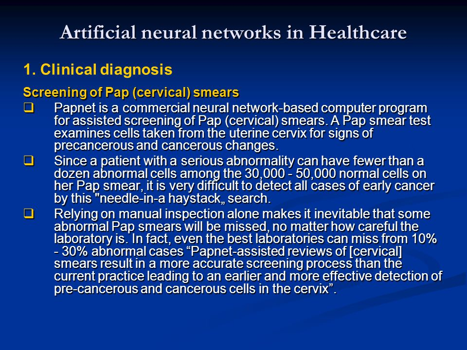 Artificial neural networks in Healthcare 1. Clinical diagnosis Screening of Pap (cervical) smears  Papnet is a commercial neural network-based comput