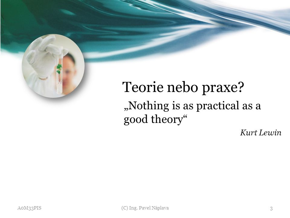 "Teorie nebo praxe? ""Nothing is as practical as a good theory"" Kurt Lewin A0M33PIS(C) Ing. Pavel Náplava3"
