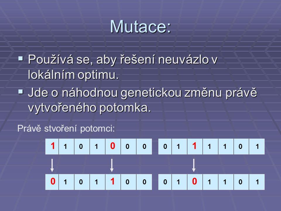 Mutace:  Používá se, aby řešení neuvázlo v lokálním optimu.  Jde o náhodnou genetickou změnu právě vytvořeného potomka. 1 1 1011010100 01 1 0 101101