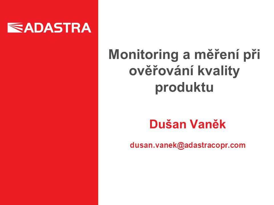 Monitoring a měření při ověřování kvality produktu Dušan Vaněk dusan.vanek@adastracopr.com