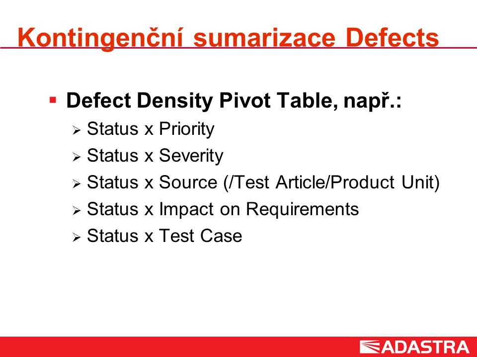 Kontingenční sumarizace Defects  Defect Density Pivot Table, např.:  Status x Priority  Status x Severity  Status x Source (/Test Article/Product