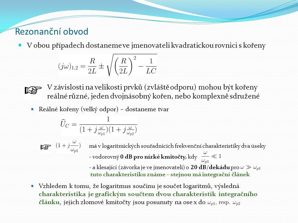 Rezonanční obvod V obou případech dostaneme ve jmenovateli kvadratickou rovnici s kořeny Reálné kořeny (velký odpor) – dostaneme tvar Vzhledem k tomu,