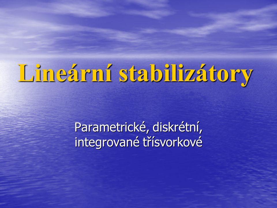 Lineární stabilizátory Parametrické, diskrétní, integrované třísvorkové