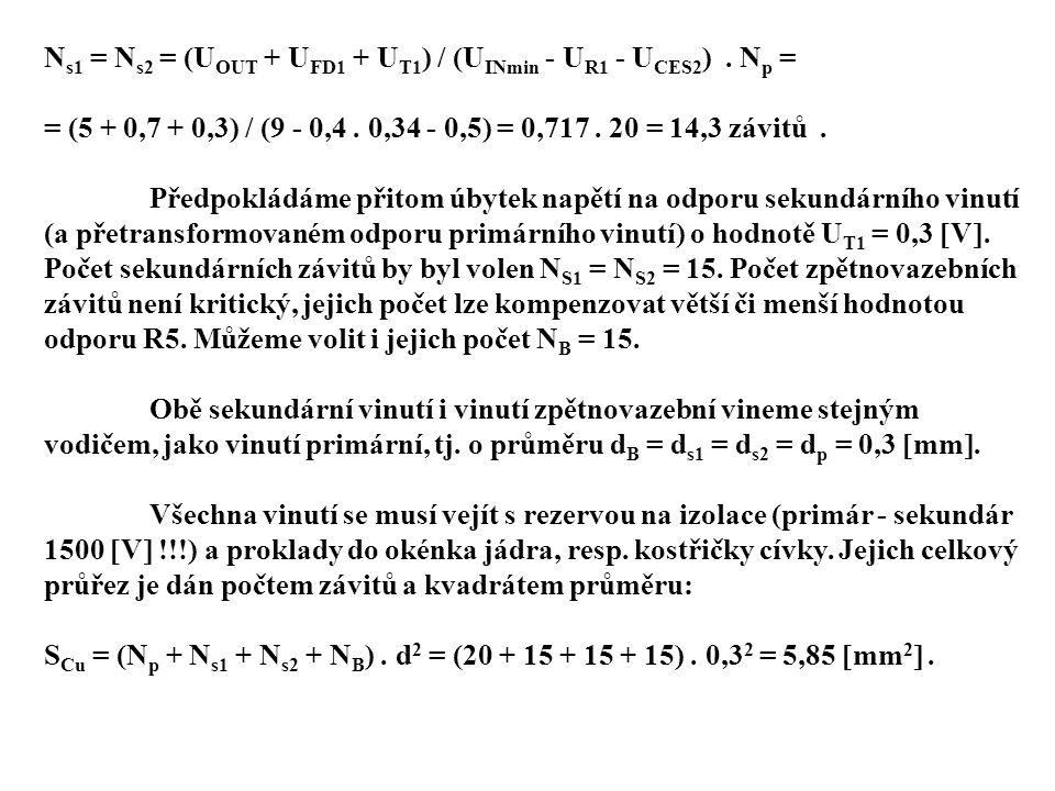 N s1 = N s2 = (U OUT + U FD1 + U T1 ) / (U INmin - U R1 - U CES2 ). N p = = (5 + 0,7 + 0,3) / (9 - 0,4. 0,34 - 0,5) = 0,717. 20 = 14,3 závitů. Předpok