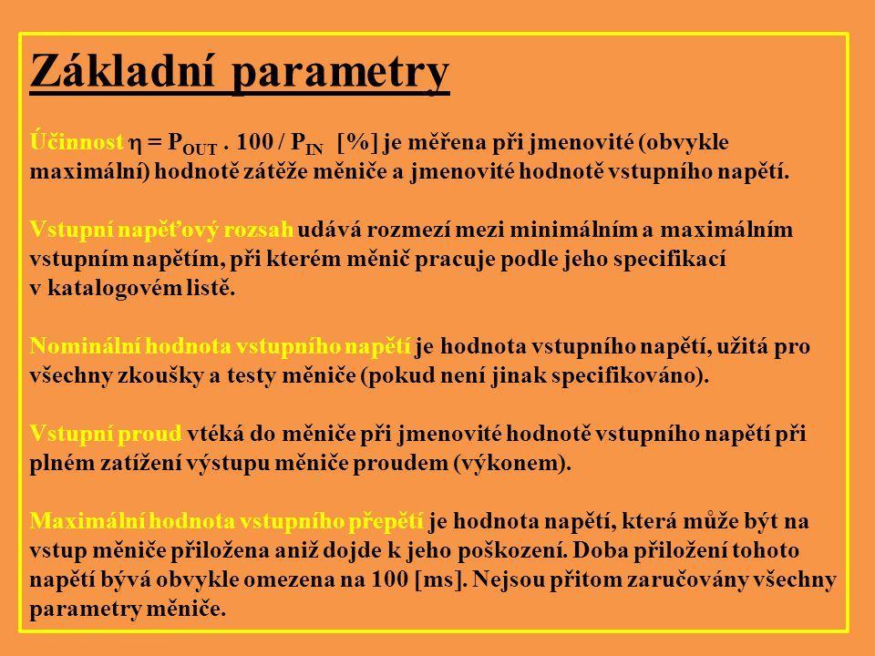 Základní parametry Účinnost  = P OUT. 100 / P IN  %  je měřena při jmenovité (obvykle maximální) hodnotě zátěže měniče a jmenovité hodnotě vstupníh