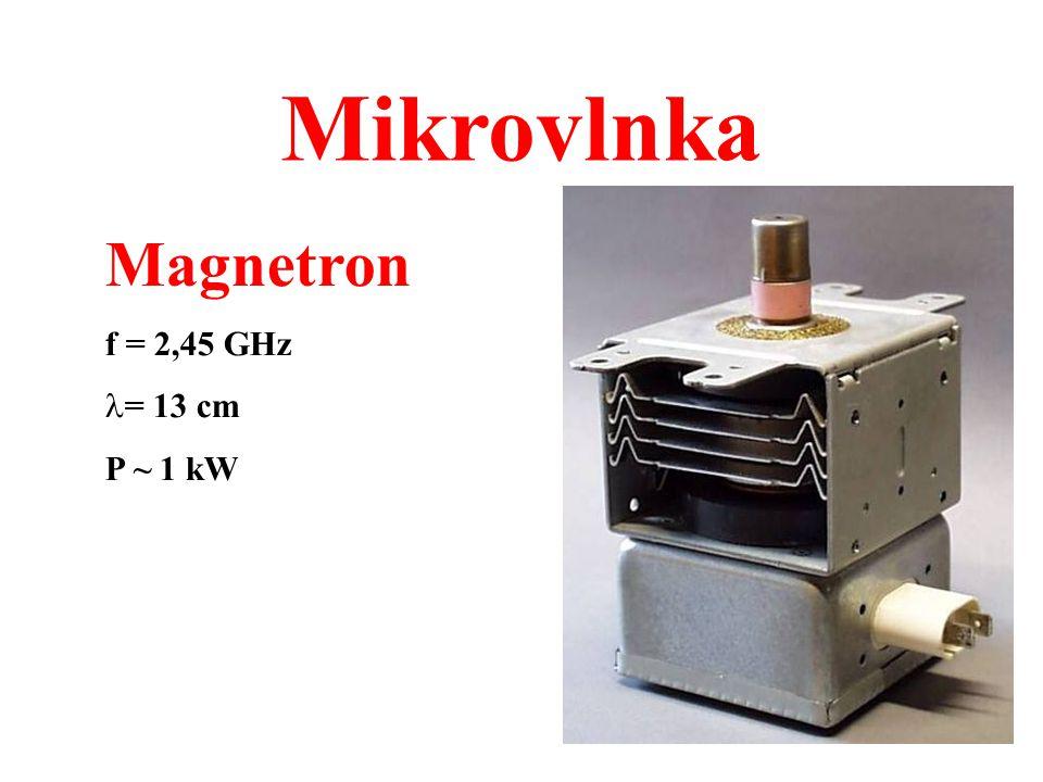 Mikrovlnka Magnetron f = 2,45 GHz = 13 cm P ~ 1 kW